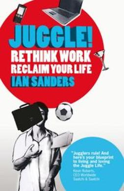 Sanders, Ian - Juggle!: Rethink work, reclaim your life, ebook