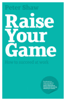 Shaw, Peter J. A. - Raise Your Game: How to succeed at work, ebook