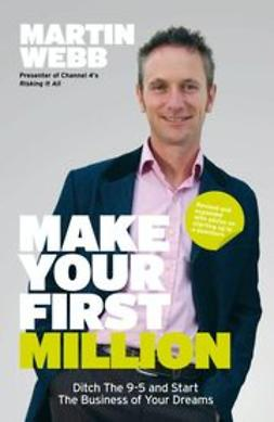 Webb, Martin - Make Your First Million: Ditch the 9-5 & Start the Business of Your Dreams, ebook