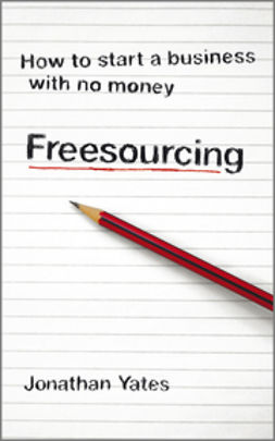 Yates, Jonathan - Freesourcing: How To Start a Business with No Money, e-kirja