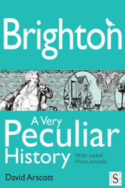 Arscott, David - Brighton, A Very Peculiar History, ebook