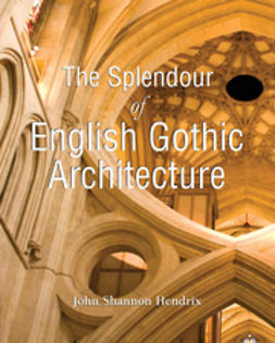 Hendrix, John Shannon - The Splendor of English Gothic Architecture, ebook