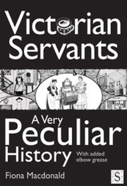 Macdonald, Fiona - Victorian Servants, A Very Peculiar History, ebook