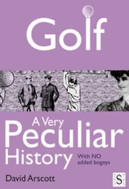 Arscott, David - Golf, A Very Peculiar History, e-bok