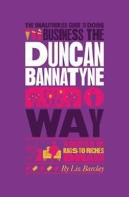 Barclay, Liz - The Unauthorized Guide To Doing Business the Duncan Bannatyne Way: 10 Secrets of the Rags to Riches Dragon, ebook