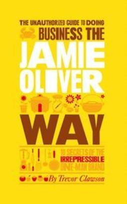 Clawson, Trevor - The Unauthorized Guide To Doing Business the Jamie Oliver Way: 10 Secrets of the Irrepressible One-Man Brand, ebook
