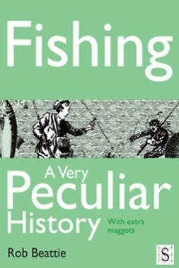 Beattie, Rob - Fishing, A Very Peculiar History, e-kirja
