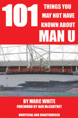 White, Marc - 101 Things You May Not Have Known About Man U, ebook
