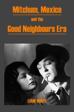 White, Liam - Mitchum, Mexico and the Good Neighbours Era, ebook