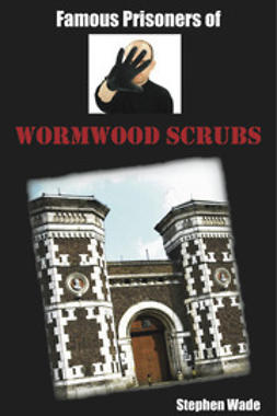 Wade, Stephen - Famous Prisoners of Wormwood Scrubs, ebook