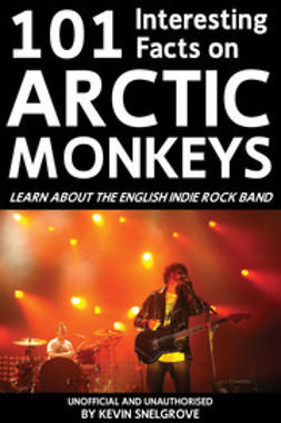 Snelgrove, Kevin - 101 Interesting Facts on Arctic Monkeys, e-bok