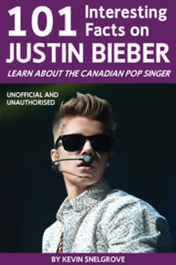 Snelgrove, Kevin - 101 Interesting Facts on Justin Bieber, e-kirja