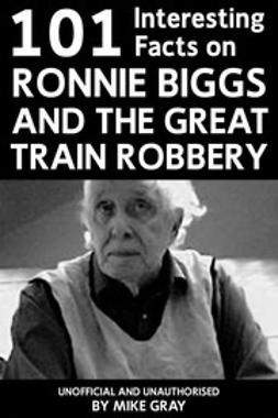Gray, Mike - 101 Interesting Facts on Ronnie Biggs and the Great Train Robbery, ebook