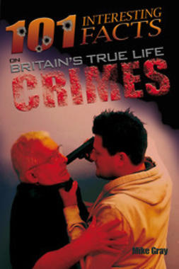 Gray, Mike - 101 Interesting Facts on Britain's True Life Crimes, e-bok