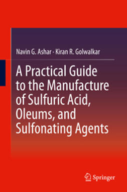 Ashar, Navin G. - A Practical Guide to the Manufacture of Sulfuric Acid, Oleums, and Sulfonating Agents, ebook