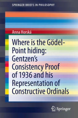 Horská, Anna - Where is the Gödel-point hiding: Gentzen's Consistency Proof of 1936 and His Representation of Constructive Ordinals, ebook