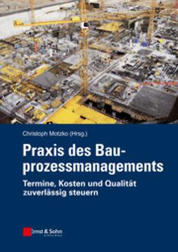Motzko, Christoph - Praxis des Bauprozessmanagements: Grossprojekte kostengunstig und termingerecht realisieren, ebook