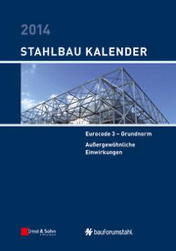 Kuhlmann, Ulrike - Stahlbau-Kalender 2014: Eurocode 3 - Grundnorm, Außergewöhnliche Einwirkungen, ebook