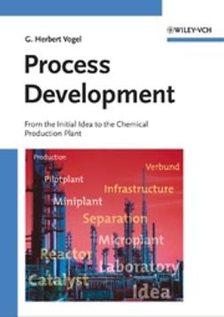 Vogel, G. Herbert - Process Development: From the Initial Idea to the Chemical Production Plant, ebook