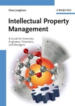 Junghans, Claas - Intellectual Property Management: A Guide for Scientists, Engineers, Financiers, and Managers, ebook