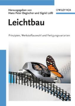 Degischer, Hans Peter - Leichtbau: Prinzipien, Werkstoffauswahl und Fertigungsvarianten, e-kirja