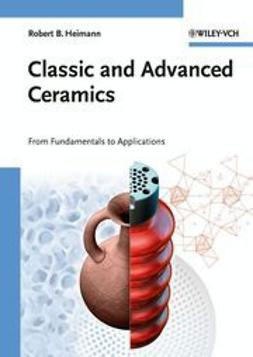 Heimann, Robert B. - Classic and Advanced Ceramics: From Fundamentals to Applications, e-bok