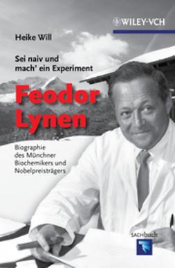 Will, Heike - Sei naiv und mach' ein Experiment: Feodor Lynen: Biographie des Münchner Biochemikers und Nobelpreisträgers, ebook