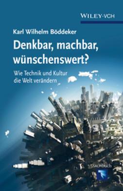 B?ddeker, Karl Wilhelm - Denkbar, machbar, wunschenswert: Wie Technik und Kultur die Welt verandern, ebook