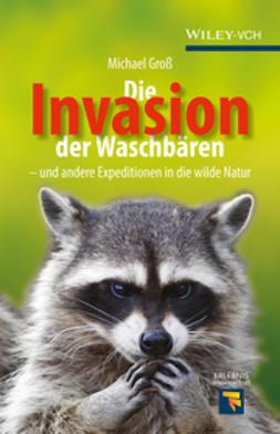 Groß, Michael - Die Invasion der Waschbären: und andere Expeditionen in die wilde Natur, e-kirja