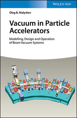 Malyshev, Oleg B. - Vacuum in Particle Accelerators: Modelling, Design and Operation of Beam Vacuum Systems, ebook