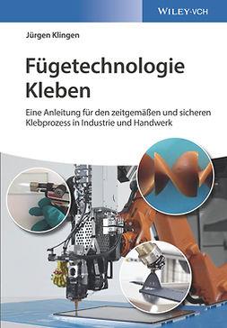 Klingen, Jürgen - Fügetechnologie Kleben: eine Anleitung für den zeitgemässen und sicheren Klebprozess in Industrie und Handwerk, ebook