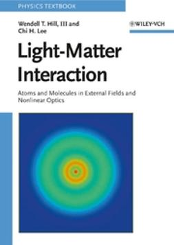 Hill, Wendell T. - Light-Matter Interaction: Atoms and Molecules in External Fields and Nonlinear Optics, ebook