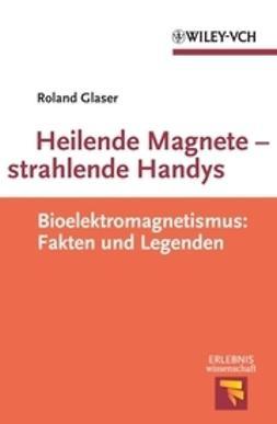 Glaser, Roland - Heilende Magnete - strahlende Handys, e-kirja