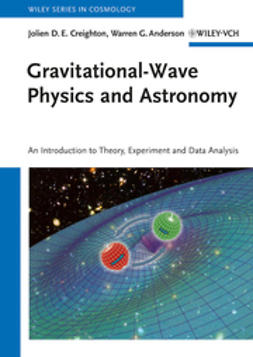 Creighton, Jolien D. E. - Gravitational-Wave Physics and Astronomy: An Introduction to Theory, Experiment and Data Analysis, ebook