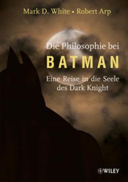 Arp, Robert - Die Philosophie bei Batman: Eine Reise in die Seele des Dark Knight, ebook