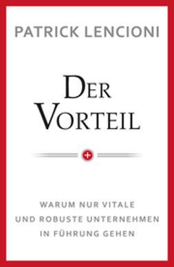Lencioni, Patrick M. - Der Vorteil: Warum nur vitale und robuste Unternehmen in Fuhrung gehen, ebook