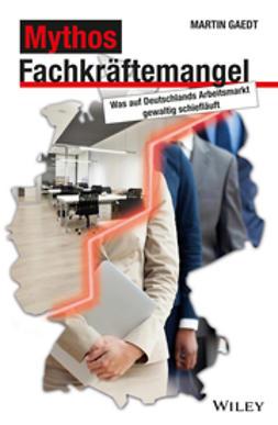 Gaedt, Martin - Mythos Fachkraftemangel: Was auf Deutschlands Arbeitsmarkt gewaltig schieflauft, ebook