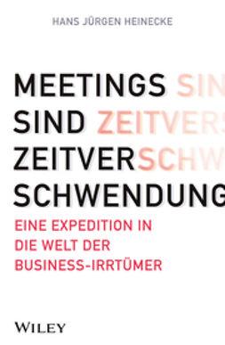 Heinecke, Hans Jürgen - Meetings sind Zeitverschwendung: Eine Expedition in die Welt der Business-Irrtümer, ebook