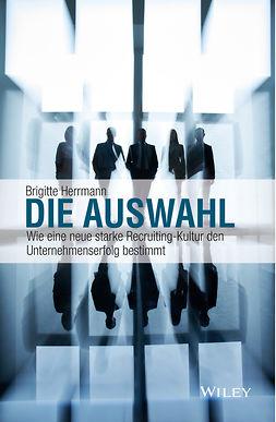 Herrmann, Brigitte - Die Auswahl: Wie eine neue starke Recruiting-Kultur den Unternehmenserfolg bestimmt, ebook