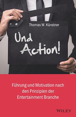 Kunstner, Thomas W. - Und Action!: Führung und Motivation nach den Prinzipien der Entertainment-Branche, ebook