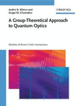 Klimov, Andrei B. - A Group-Theoretical Approach to Quantum Optics: Models of Atom-Field Interactions, ebook