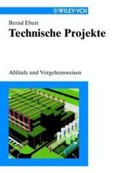 Ebert, Bernd - Technische Projekte: Abläufe und Vorgehensweisen, ebook