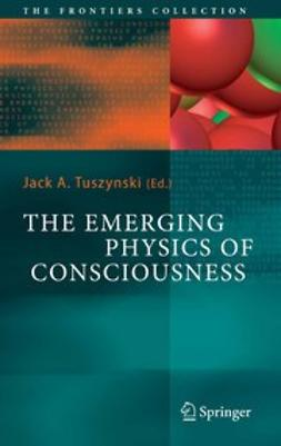 Tuszynski, Jack A. - The Emerging Physics of Consciousness, ebook