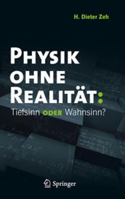 Zeh, H. Dieter - Physik ohne Realität: Tiefsinn oder Wahnsinn?, ebook