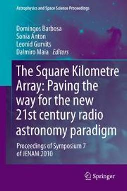 Barbosa, Domingos - The Square Kilometre Array: Paving the way  for the new 21st century radio astronomy paradigm, ebook