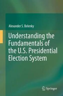 Belenky, Alexander S. - Understanding the Fundamentals of the U.S. Presidential Election System, ebook