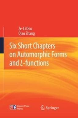 "Dou, Ze-Li - Six Short Chapters on Automorphic Forms and <Emphasis Type=""Italic"">L</Emphasis>-functions, ebook"