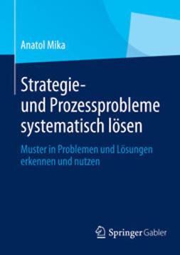 Mika, Anatol - Strategie- und Prozessprobleme systematisch lösen, ebook