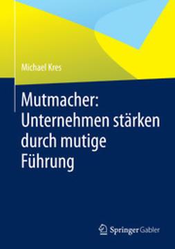 Kres, Michael - Mutmacher: Unternehmen stärken durch mutige Führung, ebook