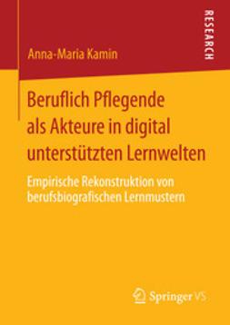 Kamin, Anna-Maria - Beruflich Pflegende als Akteure in digital unterstützten Lernwelten, ebook